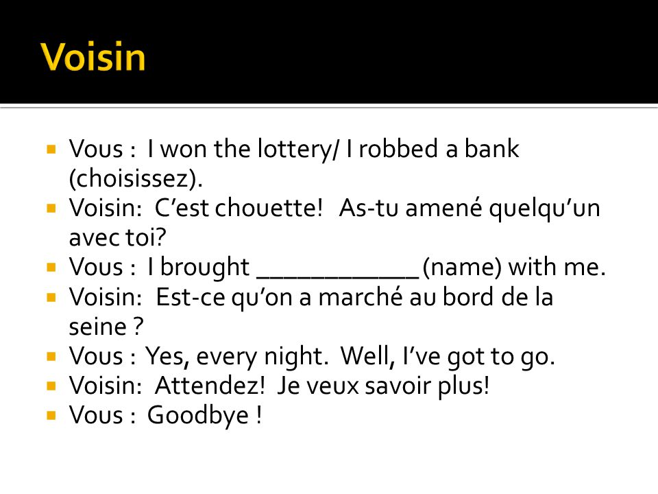 Vous : I won the lottery/ I robbed a bank (choisissez). Voisin: Cest chouette! As-tu amené quelquun avec toi? Vous : I brought ____________ (name) wit