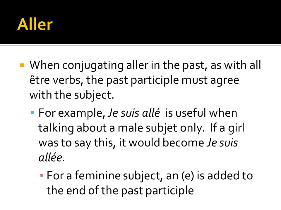 When conjugating aller in the past, as with all être verbs, the past participle must agree with the subject. For example, Je suis allé is useful when