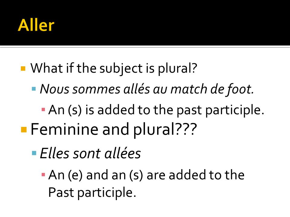 What if the subject is plural? Nous sommes allés au match de foot. An (s) is added to the past participle. Feminine and plural??? Elles sont allées An