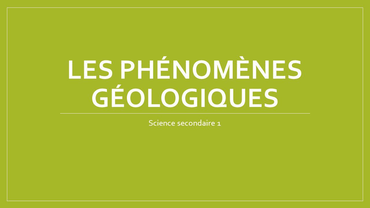 LES PHÉNOMÈNES GÉOLOGIQUES Science secondaire 1