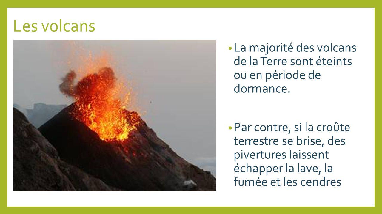 Les volcans La majorité des volcans de la Terre sont éteints ou en période de dormance. Par contre, si la croûte terrestre se brise, des pivertures la