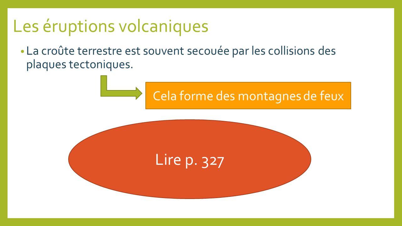 Les éruptions volcaniques La croûte terrestre est souvent secouée par les collisions des plaques tectoniques. Cela forme des montagnes de feux Lire p.