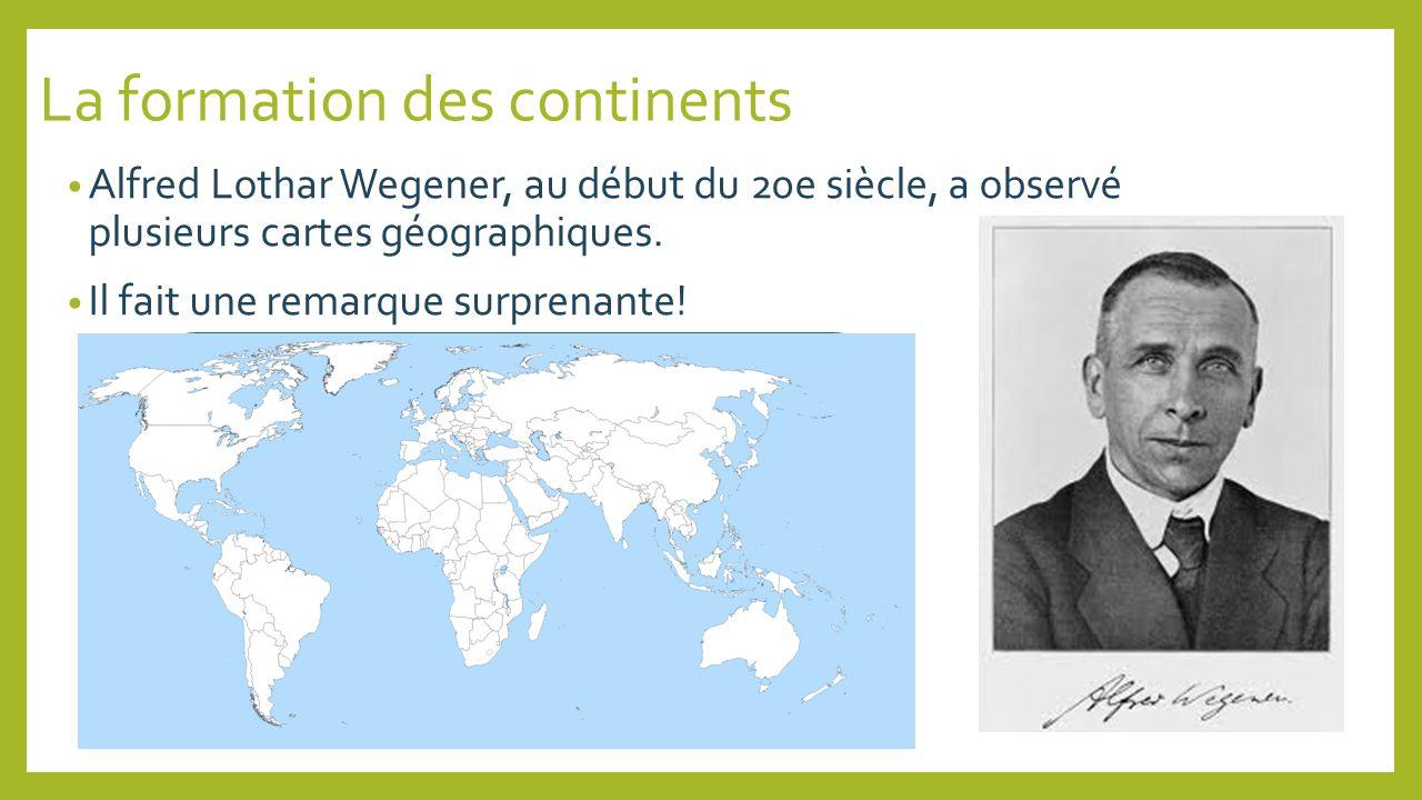 La formation des continents Alfred Lothar Wegener, au début du 20e siècle, a observé plusieurs cartes géographiques. Il fait une remarque surprenante!