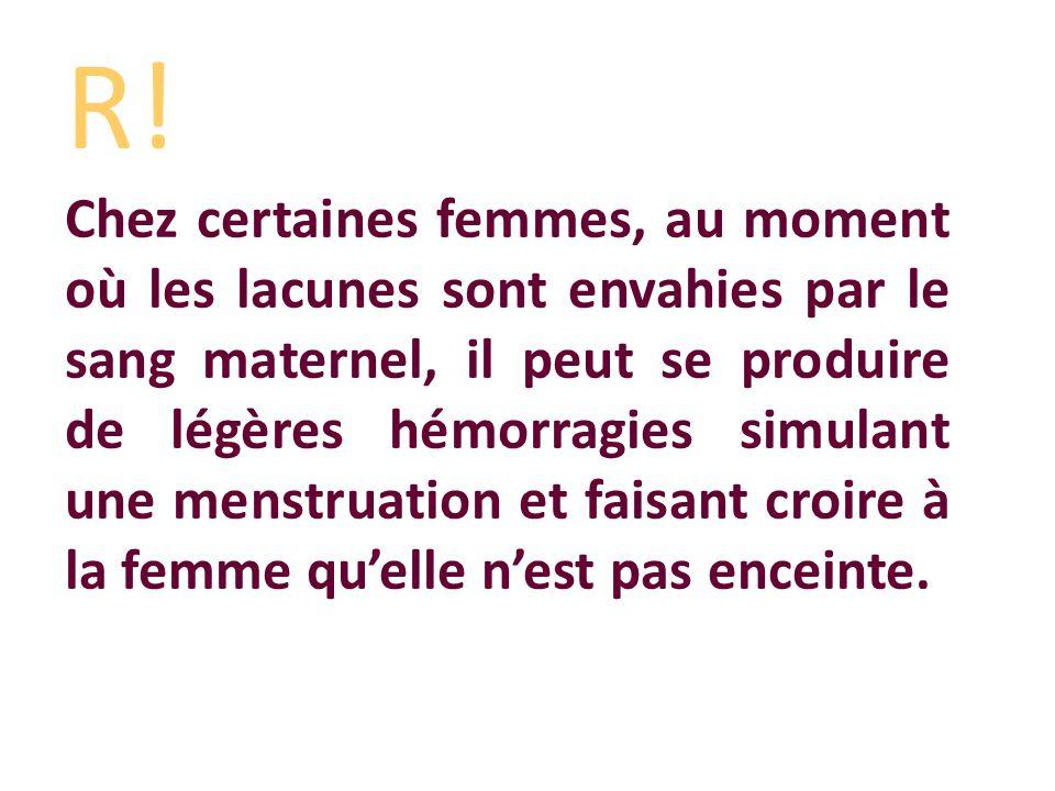 R! Chez certaines femmes, au moment où les lacunes sont envahies par le sang maternel, il peut se produire de légères hémorragies simulant une menstru