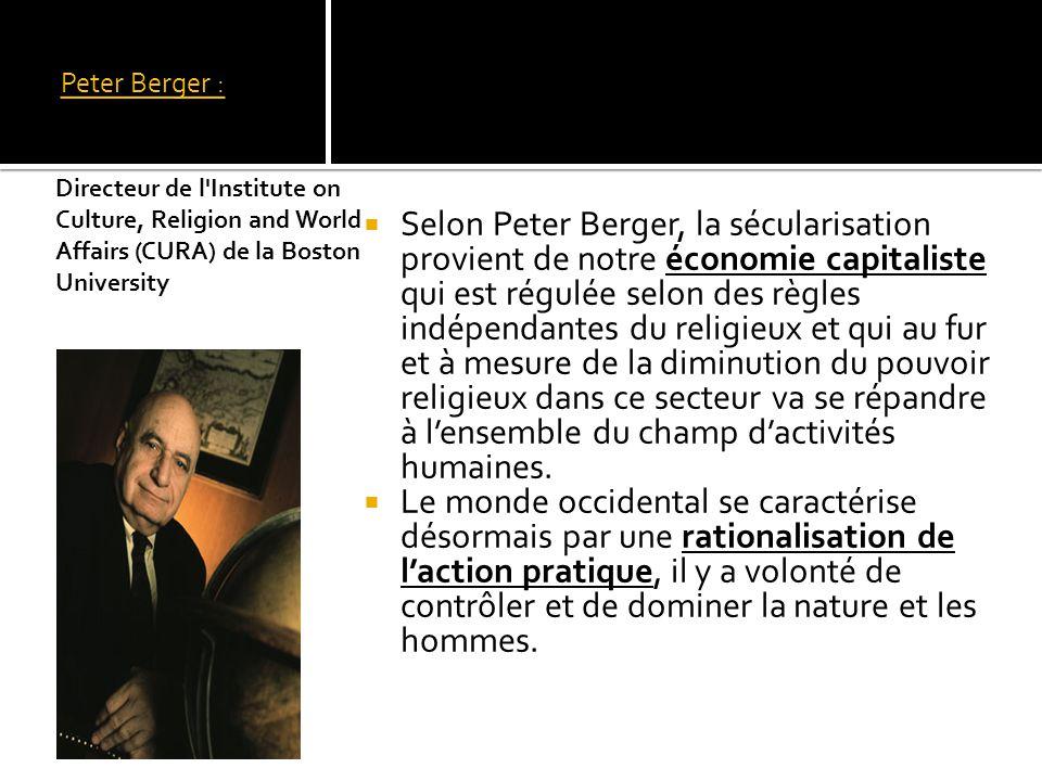 Peter Berger : Selon Peter Berger, la sécularisation provient de notre économie capitaliste qui est régulée selon des règles indépendantes du religieux et qui au fur et à mesure de la diminution du pouvoir religieux dans ce secteur va se répandre à lensemble du champ dactivités humaines.