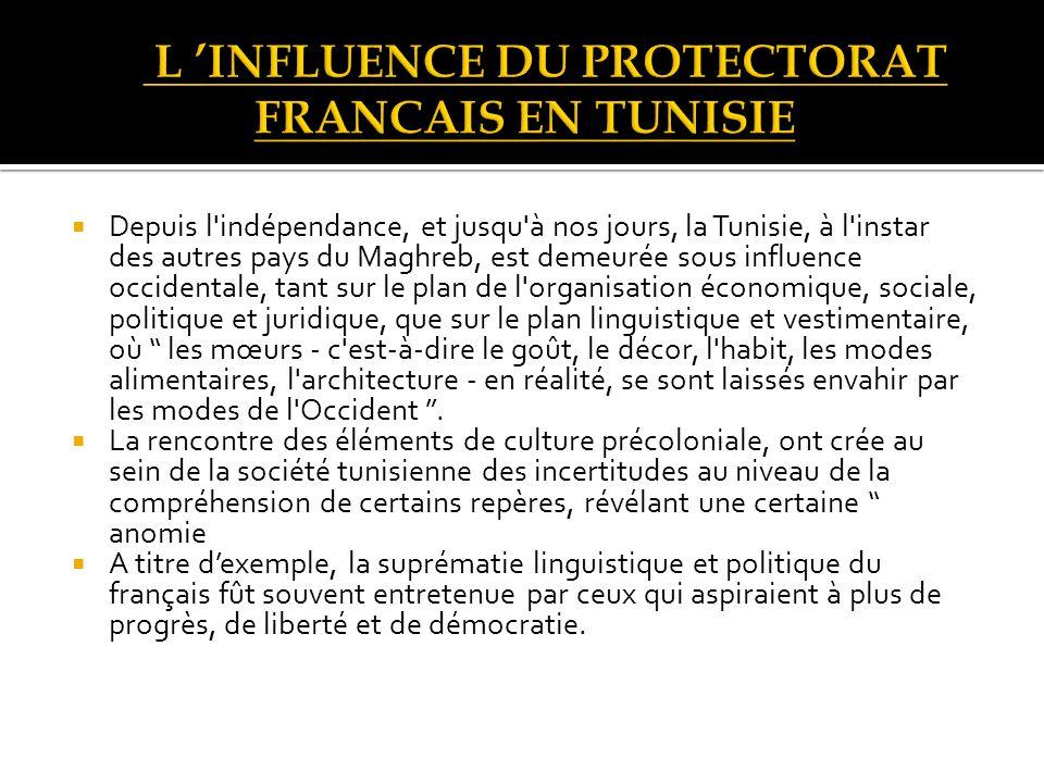 Depuis l indépendance, et jusqu à nos jours, la Tunisie, à l instar des autres pays du Maghreb, est demeurée sous influence occidentale, tant sur le plan de l organisation économique, sociale, politique et juridique, que sur le plan linguistique et vestimentaire, où les mœurs - c est-à-dire le goût, le décor, l habit, les modes alimentaires, l architecture - en réalité, se sont laissés envahir par les modes de l Occident.