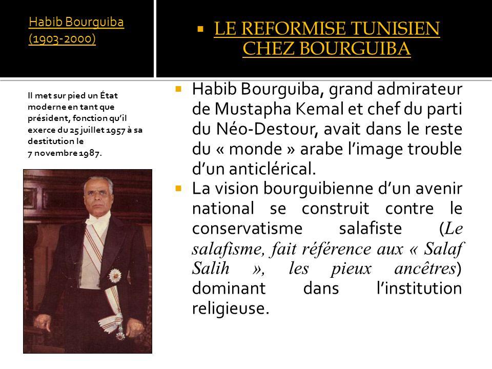 Habib Bourguiba (1903-2000) LE REFORMISE TUNISIEN CHEZ BOURGUIBA Habib Bourguiba, grand admirateur de Mustapha Kemal et chef du parti du Néo-Destour, avait dans le reste du « monde » arabe limage trouble dun anticlérical.