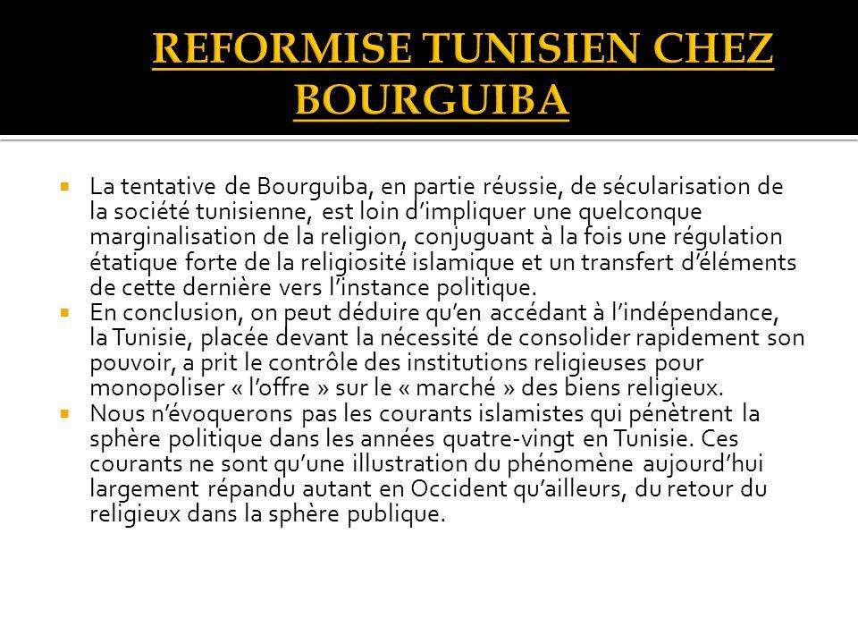 La tentative de Bourguiba, en partie réussie, de sécularisation de la société tunisienne, est loin dimpliquer une quelconque marginalisation de la religion, conjuguant à la fois une régulation étatique forte de la religiosité islamique et un transfert déléments de cette dernière vers linstance politique.