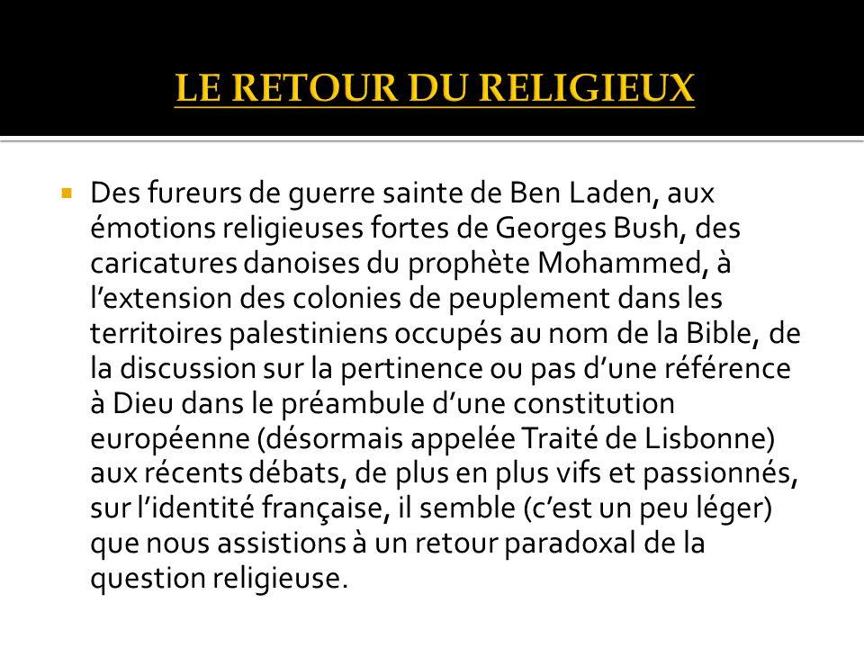 Des fureurs de guerre sainte de Ben Laden, aux émotions religieuses fortes de Georges Bush, des caricatures danoises du prophète Mohammed, à lextension des colonies de peuplement dans les territoires palestiniens occupés au nom de la Bible, de la discussion sur la pertinence ou pas dune référence à Dieu dans le préambule dune constitution européenne (désormais appelée Traité de Lisbonne) aux récents débats, de plus en plus vifs et passionnés, sur lidentité française, il semble (cest un peu léger) que nous assistions à un retour paradoxal de la question religieuse.