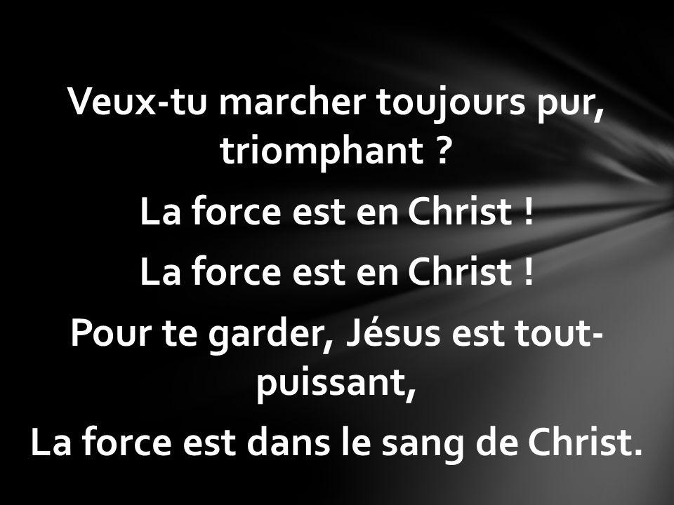 Veux-tu marcher toujours pur, triomphant ? La force est en Christ ! Pour te garder, Jésus est tout- puissant, La force est dans le sang de Christ.