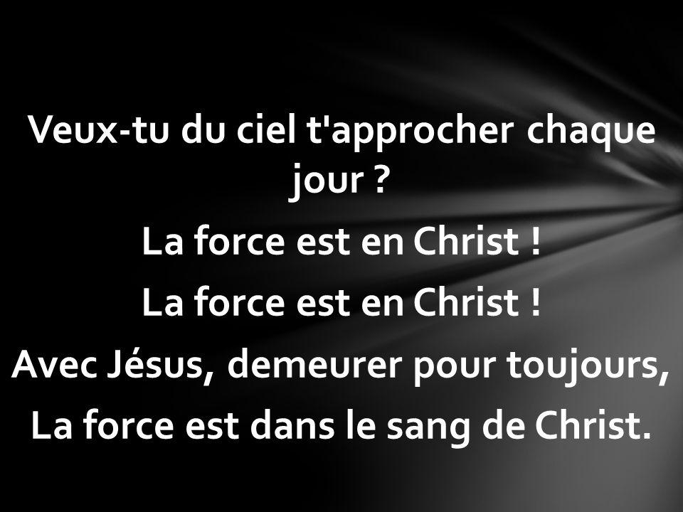 Veux-tu du ciel t'approcher chaque jour ? La force est en Christ ! Avec Jésus, demeurer pour toujours, La force est dans le sang de Christ.