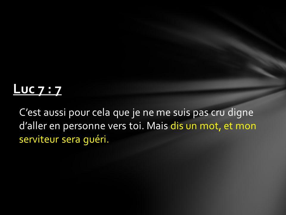Cest aussi pour cela que je ne me suis pas cru digne daller en personne vers toi. Mais dis un mot, et mon serviteur sera guéri. Luc 7 : 7