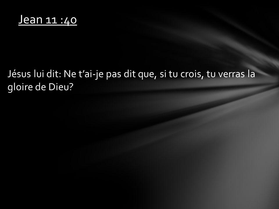 Jean 11 :40 Jésus lui dit: Ne tai-je pas dit que, si tu crois, tu verras la gloire de Dieu?