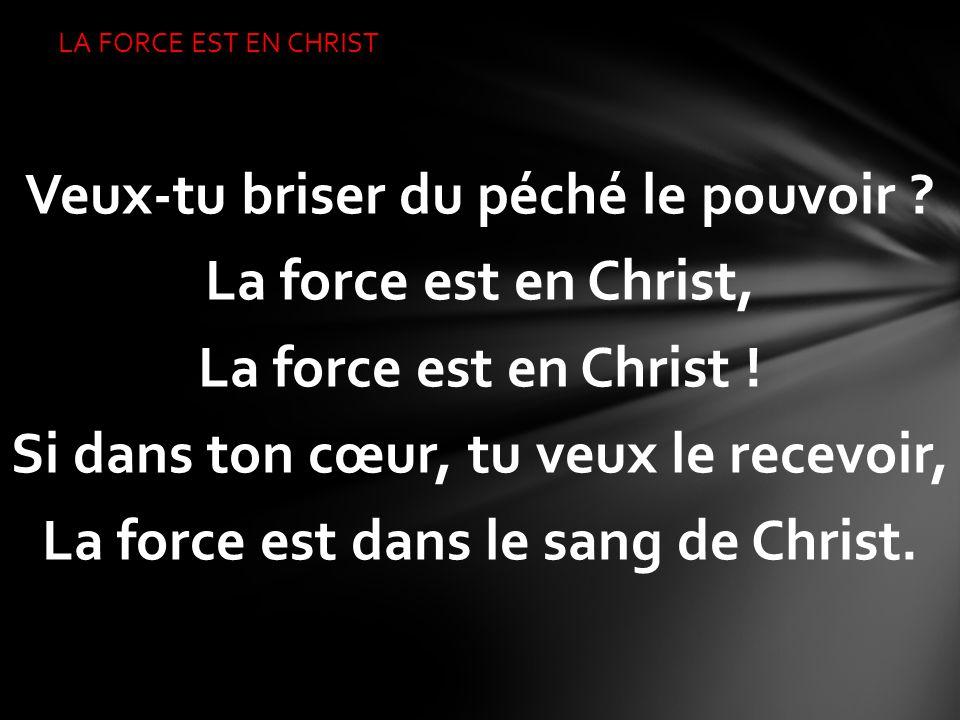 Veux-tu briser du péché le pouvoir ? La force est en Christ, La force est en Christ ! Si dans ton cœur, tu veux le recevoir, La force est dans le sang