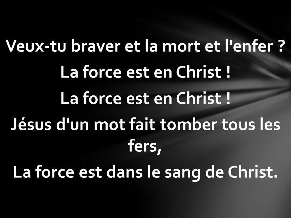 Veux-tu braver et la mort et l'enfer ? La force est en Christ ! Jésus d'un mot fait tomber tous les fers, La force est dans le sang de Christ.
