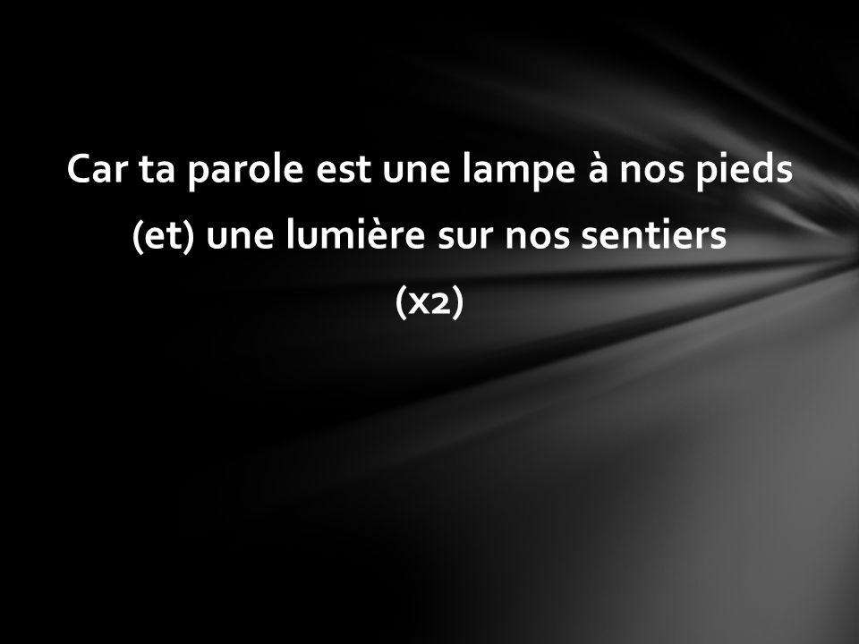 Car ta parole est une lampe à nos pieds (et) une lumière sur nos sentiers (x2)