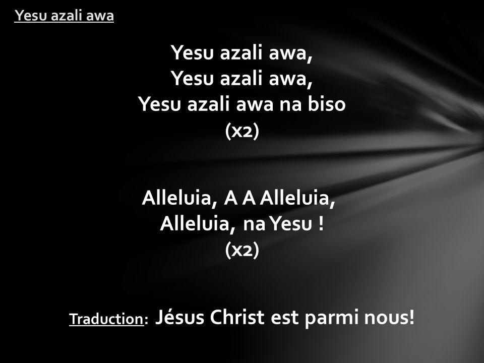 Yesu azali awa, Yesu azali awa, Yesu azali awa na biso (x2) Alleluia, A A Alleluia, Alleluia, na Yesu .