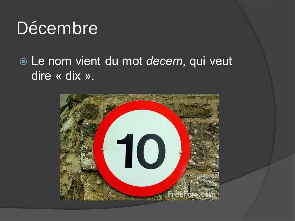 Décembre Le nom vient du mot decem, qui veut dire « dix ».