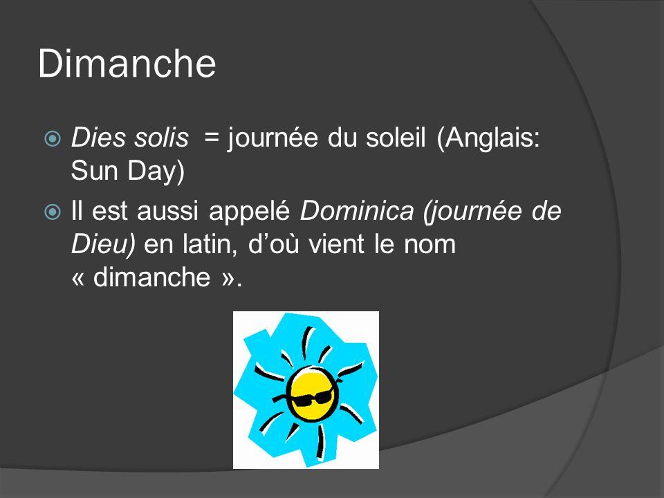 Dimanche Dies solis = journée du soleil (Anglais: Sun Day) Il est aussi appelé Dominica (journée de Dieu) en latin, doù vient le nom « dimanche ».