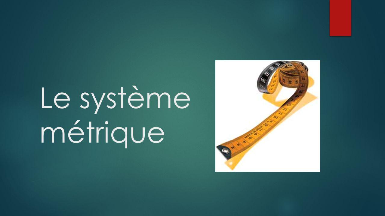 Histoire du système métrique À partir des années 1700, les scientifiques souhaitent établir un système de mesure universelle parce que… Il y a trop de mesures différentes en usage en France.