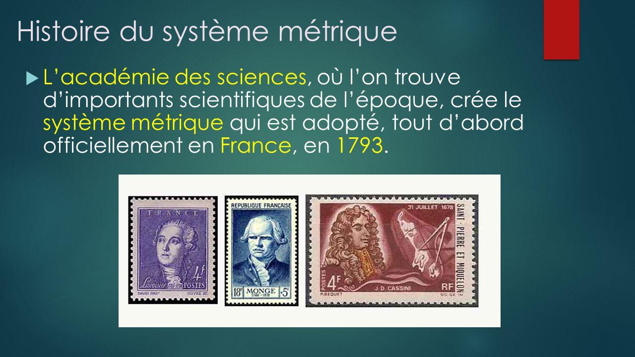 Histoire du système métrique Lacadémie des sciences, où lon trouve dimportants scientifiques de lépoque, crée le système métrique qui est adopté, tout dabord officiellement en France, en 1793.