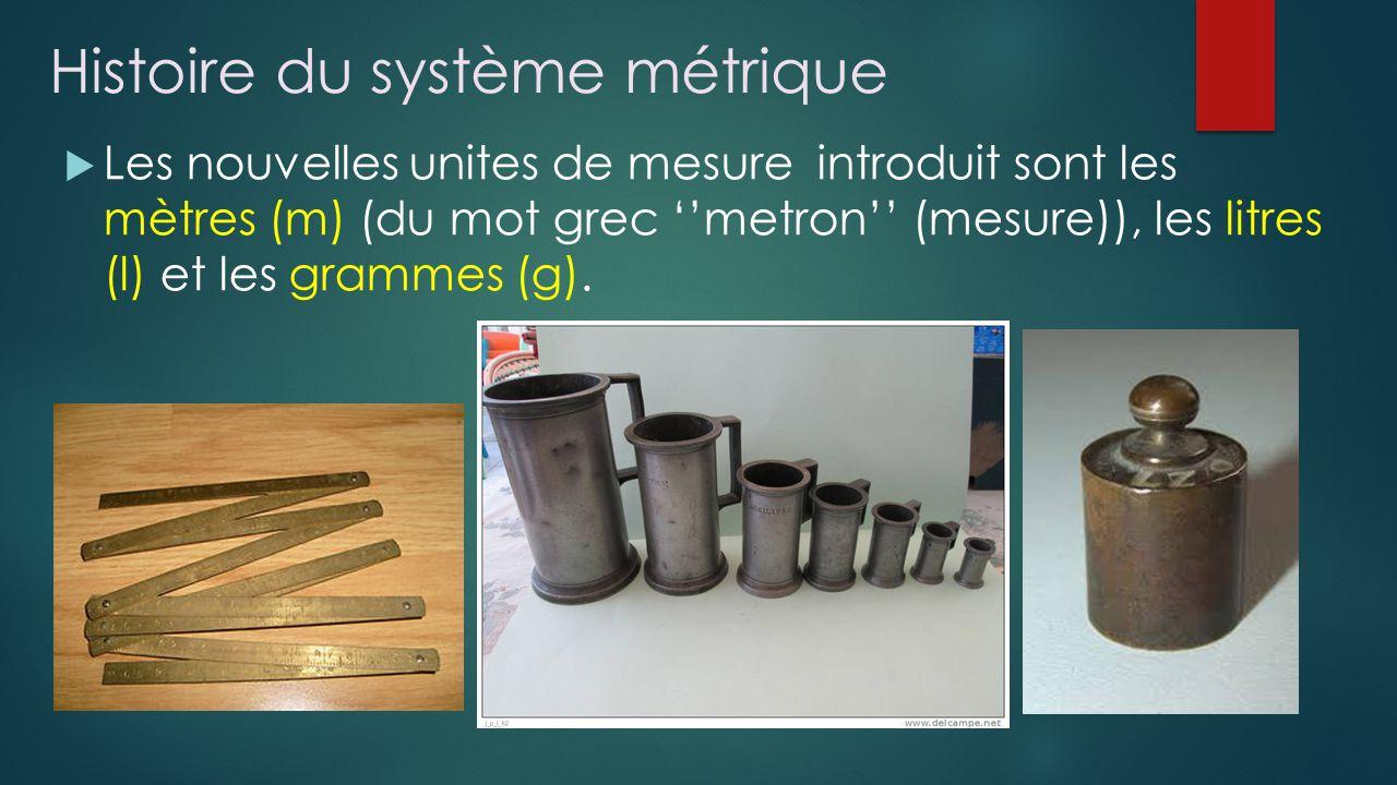 Histoire du système métrique Les nouvelles unites de mesure introduit sont les mètres (m) (du mot grec metron (mesure)), les litres (l) et les grammes