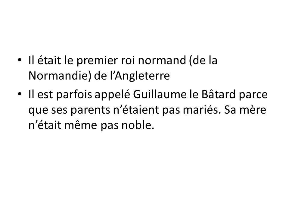 Il était le premier roi normand (de la Normandie) de lAngleterre Il est parfois appelé Guillaume le Bâtard parce que ses parents nétaient pas mariés.