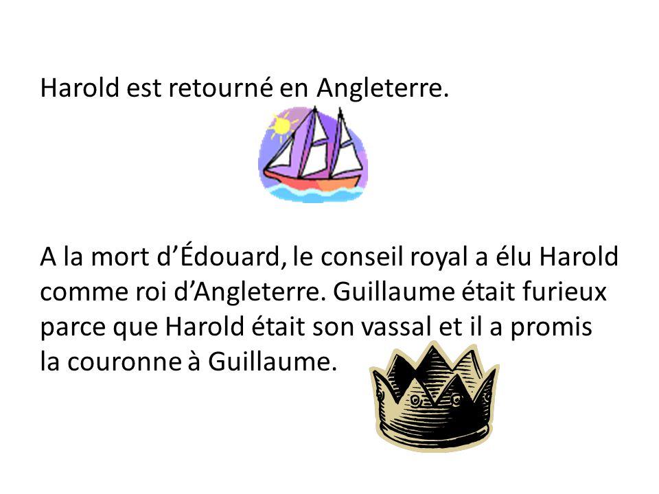 Harold est retourné en Angleterre. A la mort dÉdouard, le conseil royal a élu Harold comme roi dAngleterre. Guillaume était furieux parce que Harold é