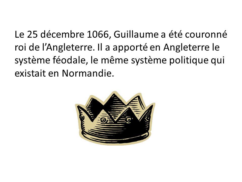 Le 25 décembre 1066, Guillaume a été couronné roi de lAngleterre. Il a apporté en Angleterre le système féodale, le même système politique qui existai