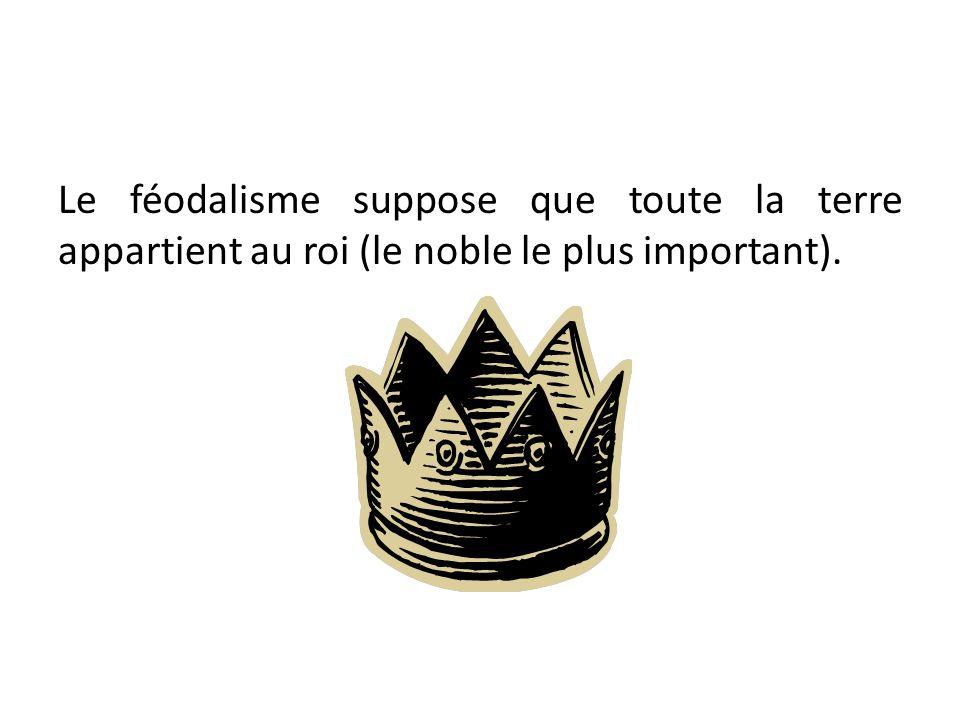 Le féodalisme suppose que toute la terre appartient au roi (le noble le plus important).