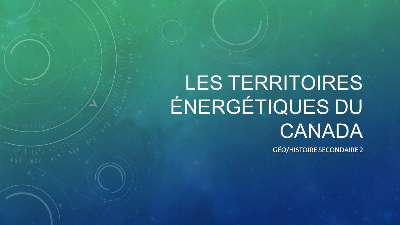 LES TERRITOIRES ÉNERGÉTIQUES DU CANADA GÉO/HISTOIRE SECONDAIRE 2