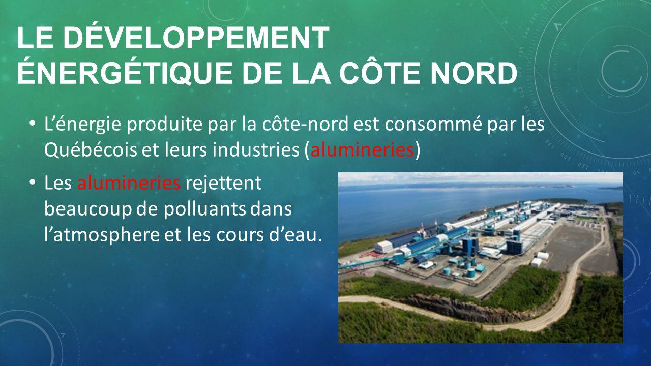 LE DÉVELOPPEMENT ÉNERGÉTIQUE DE LA CÔTE NORD Lénergie produite par la côte-nord est consommé par les Québécois et leurs industries (alumineries) Les a