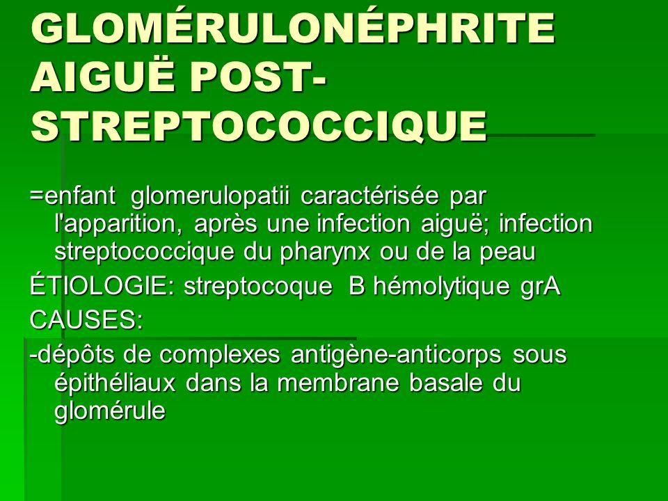 GLOMÉRULONÉPHRITE AIGUË POST- STREPTOCOCCIQUE =enfant glomerulopatii caractérisée par l apparition, après une infection aiguë; infection streptococcique du pharynx ou de la peau ÉTIOLOGIE: streptocoque B hémolytique grA CAUSES: -dépôts de complexes antigène-anticorps sous épithéliaux dans la membrane basale du glomérule