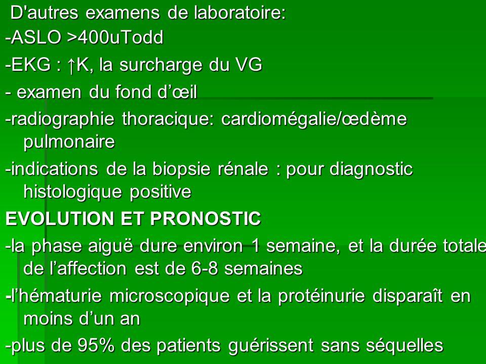 D autres examens de laboratoire: D autres examens de laboratoire: -ASLO >400uTodd -EKG : K, la surcharge du VG - examen du fond dœil -radiographie thoracique: cardiomégalie/œdème pulmonaire -indications de la biopsie rénale : pour diagnostic histologique positive EVOLUTION ET PRONOSTIC -la phase aiguë dure environ 1 semaine, et la durée totale de laffection est de 6-8 semaines -lhématurie microscopique et la protéinurie disparaît en moins dun an -plus de 95% des patients guérissent sans séquelles