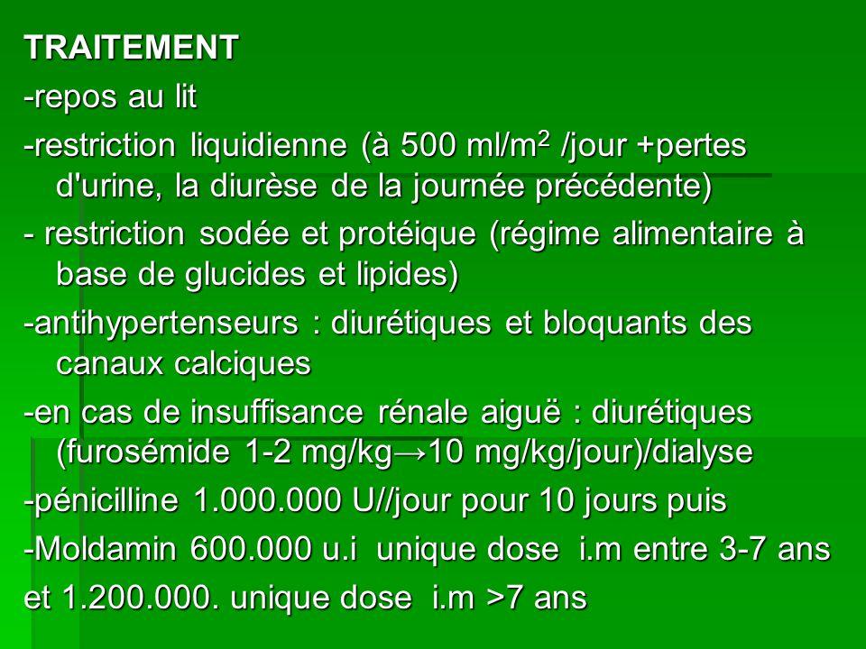 TRAITEMENT -repos au lit -restriction liquidienne (à 500 ml/m 2 /jour +pertes d urine, la diurèse de la journée précédente) - restriction sodée et protéique (régime alimentaire à base de glucides et lipides) -antihypertenseurs : diurétiques et bloquants des canaux calciques -en cas de insuffisance rénale aiguë : diurétiques (furosémide 1-2 mg/kg10 mg/kg/jour)/dialyse -pénicilline 1.000.000 U//jour pour 10 jours puis -Moldamin 600.000 u.i unique dose i.m entre 3-7 ans et 1.200.000.