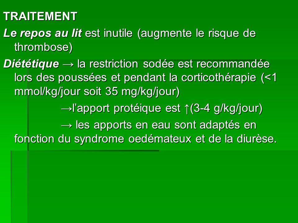 TRAITEMENT Le repos au lit est inutile (augmente le risque de thrombose) Diététique la restriction sodée est recommandée lors des poussées et pendant la corticothérapie (<1 mmol/kg/jour soit 35 mg/kg/jour) lapport protéique est (3-4 g/kg/jour) lapport protéique est (3-4 g/kg/jour) les apports en eau sont adaptés en fonction du syndrome oedémateux et de la diurèse.