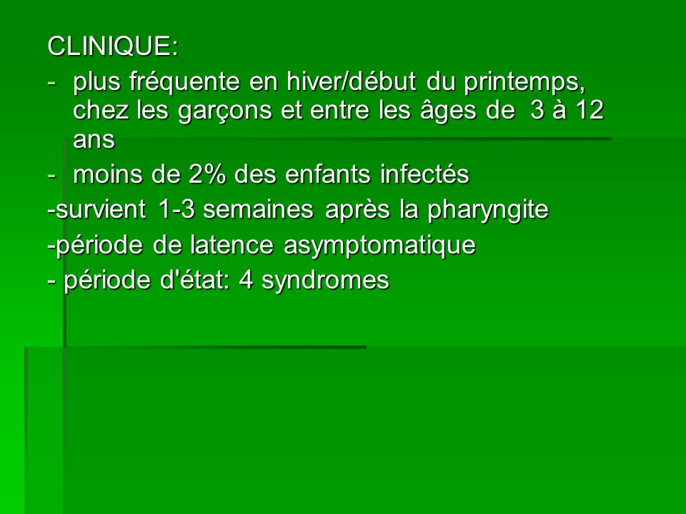 CLINIQUE: -plus fréquente en hiver/début du printemps, chez les garçons et entre les âges de 3 à 12 ans -moins de 2% des enfants infectés -survient 1-3 semaines après la pharyngite -période de latence asymptomatique - période d état: 4 syndromes