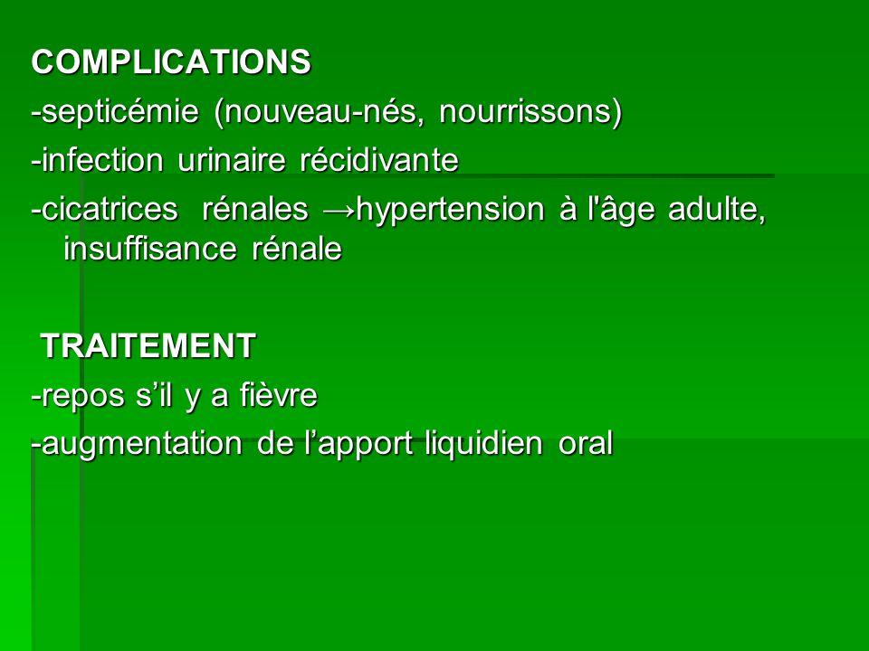 COMPLICATIONS -septicémie (nouveau-nés, nourrissons) -infection urinaire récidivante -cicatrices rénales hypertension à l âge adulte, insuffisance rénale TRAITEMENT -repos sil y a fièvre -augmentation de lapport liquidien oral