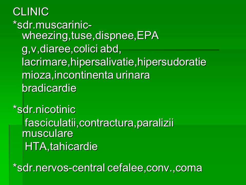 CLINIC *sdr.muscarinic- wheezing,tuse,dispnee,EPA g,v,diaree,colici abd, g,v,diaree,colici abd, lacrimare,hipersalivatie,hipersudoratie lacrimare,hipersalivatie,hipersudoratie mioza,incontinenta urinara mioza,incontinenta urinara bradicardie bradicardie*sdr.nicotinic fasciculatii,contractura,paralizii musculare fasciculatii,contractura,paralizii musculare HTA,tahicardie HTA,tahicardie *sdr.nervos-central cefalee,conv.,coma