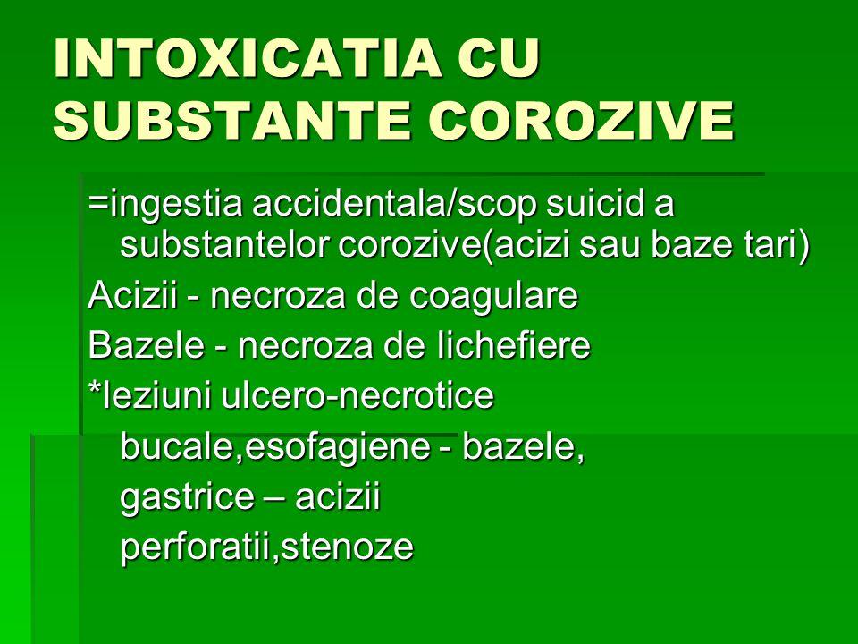 INTOXICATIA CU SUBSTANTE COROZIVE =ingestia accidentala/scop suicid a substantelor corozive(acizi sau baze tari) Acizii - necroza de coagulare Bazele - necroza de lichefiere *leziuni ulcero-necrotice bucale,esofagiene - bazele, gastrice – acizii perforatii,stenoze
