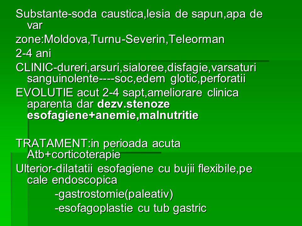 Substante-soda caustica,lesia de sapun,apa de var zone:Moldova,Turnu-Severin,Teleorman 2-4 ani CLINIC-dureri,arsuri,sialoree,disfagie,varsaturi sanguinolente----soc,edem glotic,perforatii EVOLUTIE acut 2-4 sapt,ameliorare clinica aparenta dar dezv.stenoze esofagiene+anemie,malnutritie TRATAMENT:in perioada acuta Atb+corticoterapie Ulterior-dilatatii esofagiene cu bujii flexibile,pe cale endoscopica -gastrostomie(paleativ) -gastrostomie(paleativ) -esofagoplastie cu tub gastric -esofagoplastie cu tub gastric