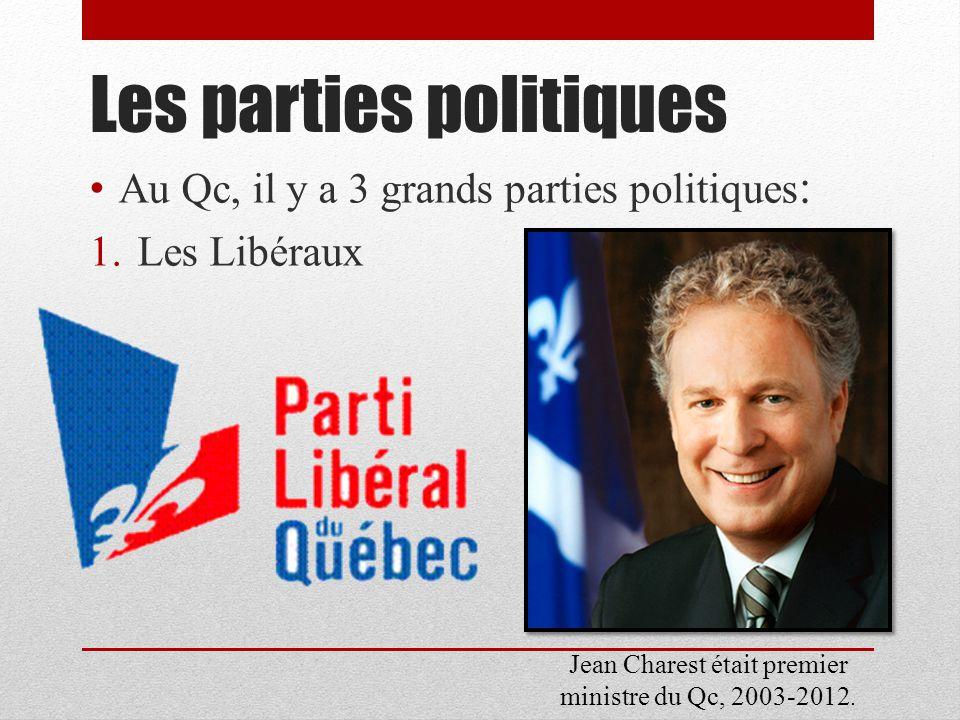 Les parties politiques Au Qc, il y a 3 grands parties politiques : 1.Les Libéraux Jean Charest était premier ministre du Qc, 2003-2012.