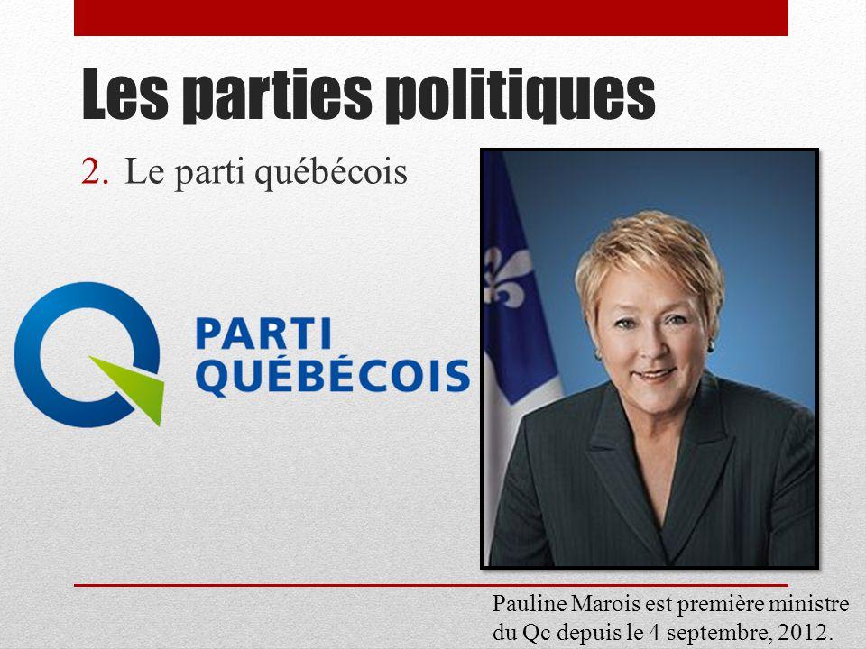 2.Le parti québécois Les parties politiques Pauline Marois est première ministre du Qc depuis le 4 septembre, 2012.