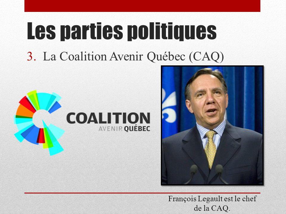 3.La Coalition Avenir Québec (CAQ) Les parties politiques François Legault est le chef de la CAQ.