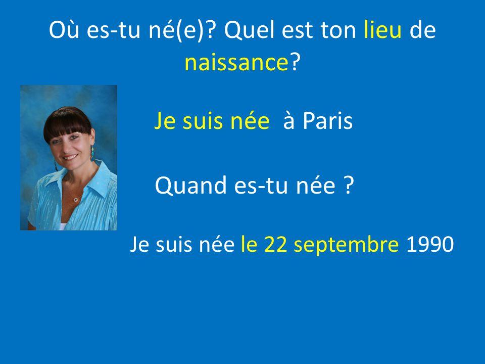 Où es-tu né(e)? Quel est ton lieu de naissance? Je suis née à Paris Quand es-tu née ? Je suis née le 22 septembre 1990