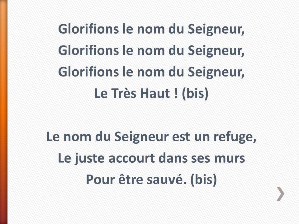 Glorifions le nom du Seigneur, Le Très Haut ! (bis) Le nom du Seigneur est un refuge, Le juste accourt dans ses murs Pour être sauvé. (bis)