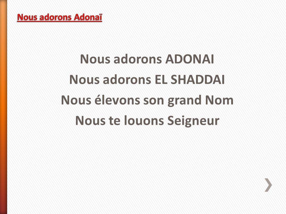 Nous adorons ADONAI Nous adorons EL SHADDAI Nous élevons son grand Nom Nous te louons Seigneur