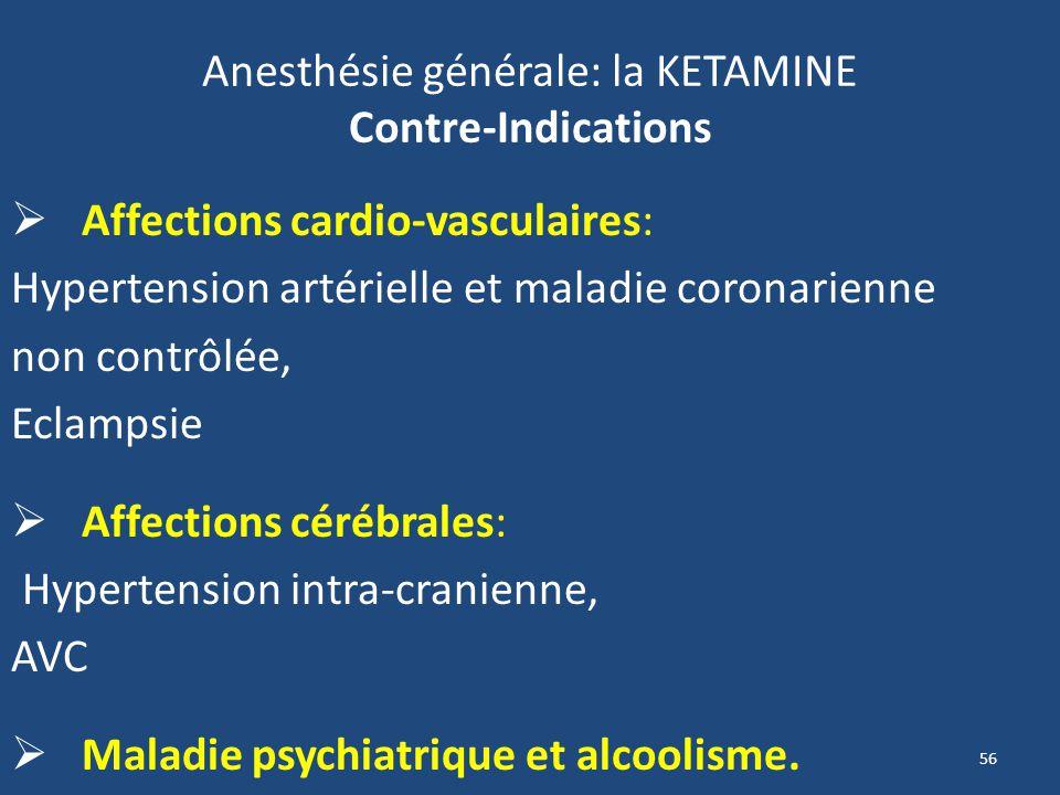 56 Anesthésie générale: la KETAMINE Contre-Indications Affections cardio-vasculaires: Hypertension artérielle et maladie coronarienne non contrôlée, E