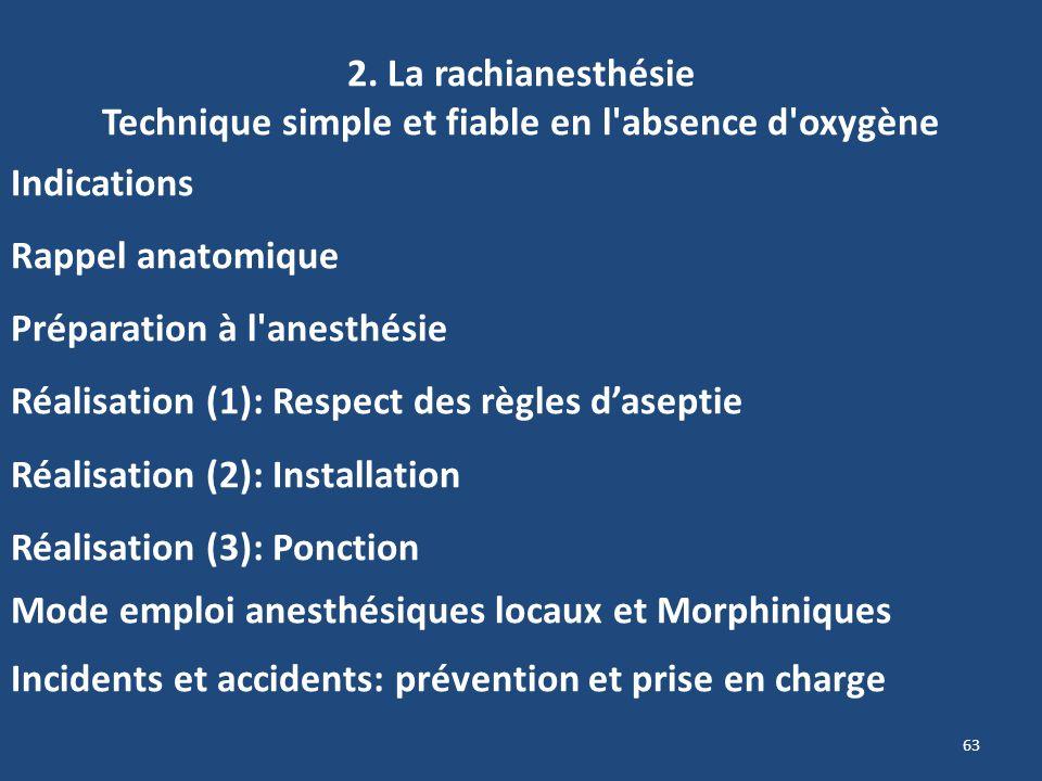63 2. La rachianesthésie Technique simple et fiable en l'absence d'oxygène Indications Rappel anatomique Préparation à l'anesthésie Réalisation (1): R