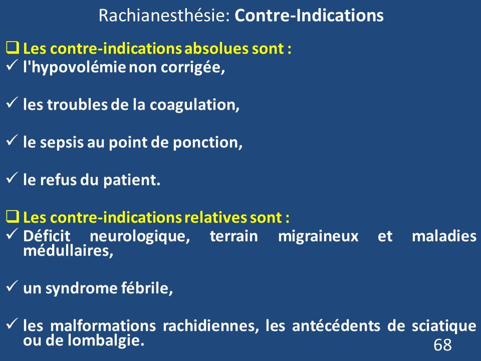 68 Rachianesthésie: Contre-Indications Les contre-indications absolues sont : l'hypovolémie non corrigée, les troubles de la coagulation, le sepsis au